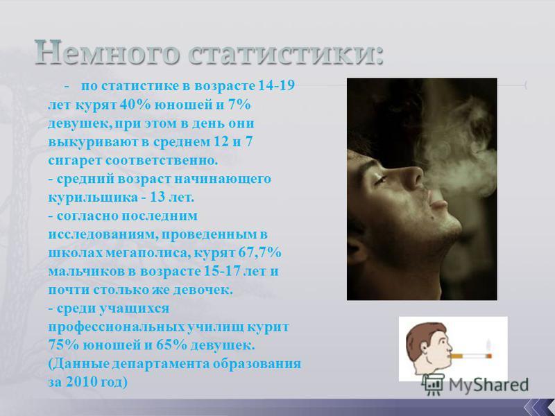 - по статистике в возрасте 14-19 лет курят 40% юношей и 7% девушек, при этом в день они выкуривают в среднем 12 и 7 сигарет соответственно. - средний возраст начинающего курильщика - 13 лет. - согласно последним исследованиям, проведенным в школах ме