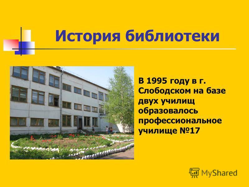 История библиотеки В 1995 году в г. Слободском на базе двух училищ образовалось профессиональное училище 17