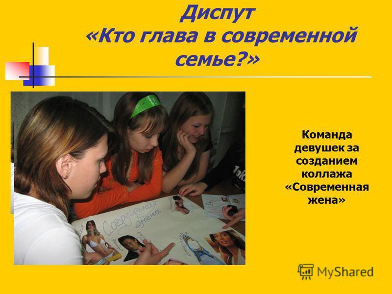 Диспут «Кто глава в современной семье?» Команда девушек за созданием коллажа «Современная жена»