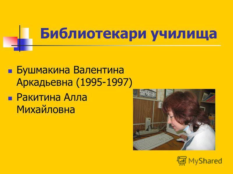 Библиотекари училища Бушмакина Валентина Аркадьевна (1995-1997) Ракитина Алла Михайловна