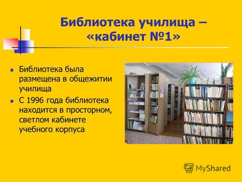 Библиотека училища – «кабинет 1» Библиотека была размещена в общежитии училища С 1996 года библиотека находится в просторном, светлом кабинете учебного корпуса