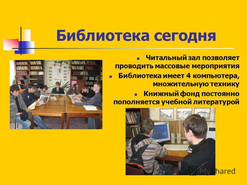 Библиотека сегодня Читальный зал позволяет проводить массовые мероприятия Библиотека имеет 4 компьютера, множительную технику Книжный фонд постоянно пополняется учебной литературой