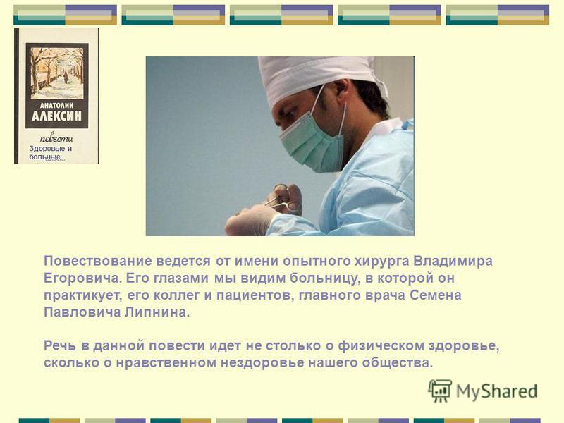 Повествование ведется от имени опытного хирурга Владимира Егоровича. Его глазами мы видим больницу, в которой он практикует, его коллег и пациентов, главного врача Семена Павловича Липнина. Речь в данной повести идет не столько о физическом здоровье,