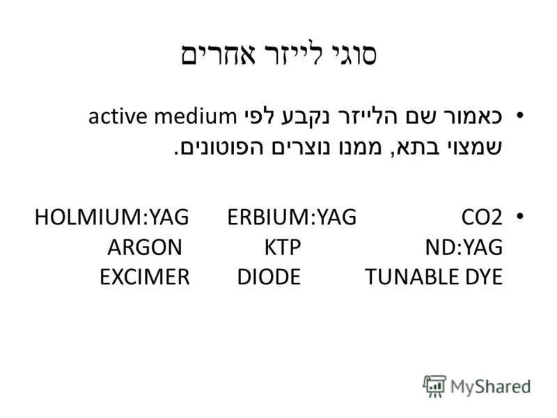 סוגי לייזר אחרים כאמור שם הלייזר נקבע לפי active medium שמצוי בתא, ממנו נוצרים הפוטונים. CO2ERBIUM:YAGHOLMIUM:YAG ND:YAGKTP ARGON TUNABLE DYEDIODEEXCIMER