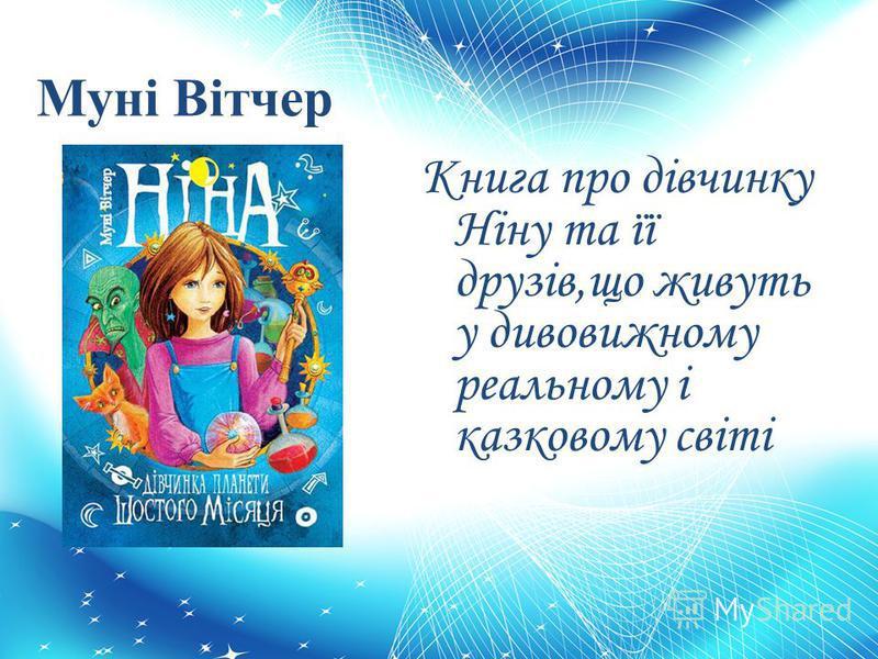 Муні Вітчер Книга про дівчинку Ніну та її друзів,що живуть у дивовижному реальному і казковому світі