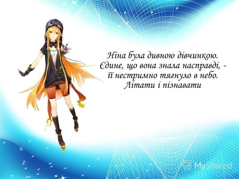 Ніна була дивною дівчинкою. Єдине, що вона знала насправді, - її нестримно тягнуло в небо. Літати і пізнавати