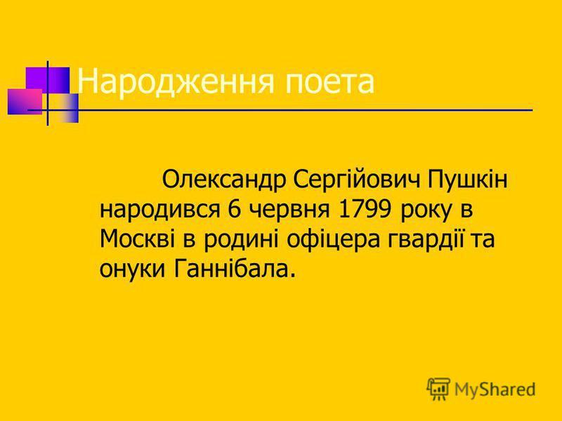 Народження поета Олександр Сергійович Пушкін народився 6 червня 1799 року в Москві в родині офіцера гвардії та онуки Ганнібала.