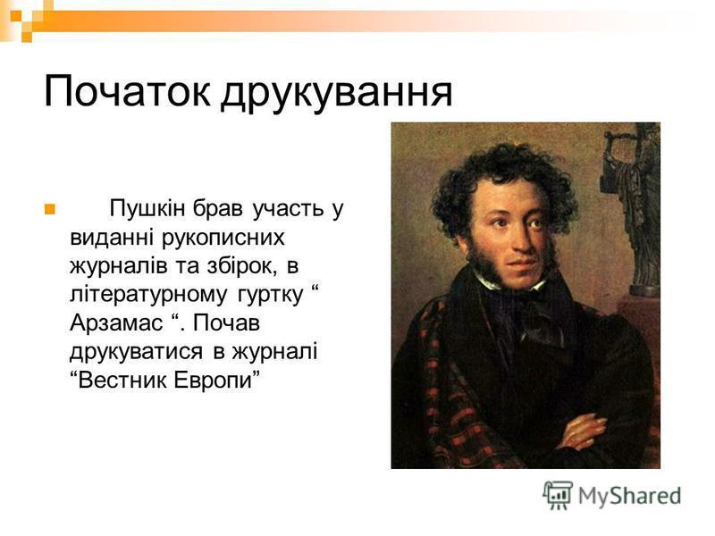 Початок друкування Пушкін брав участь у виданні рукописних журналів та збірок, в літературному гуртку Арзамас. Почав друкуватися в журналі Вестник Европи
