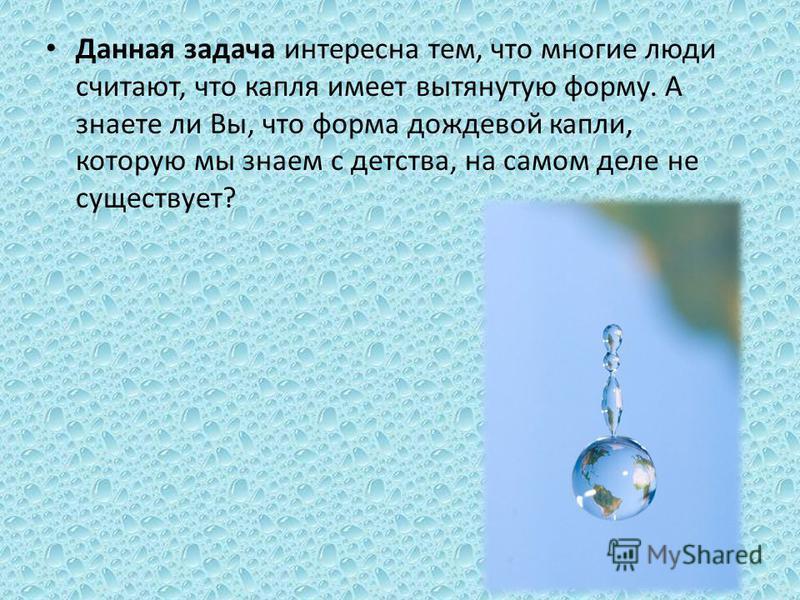 Данная задача интересна тем, что многие люди считают, что капля имеет вытянутую форму. А знаете ли Вы, что форма дождевой капли, которую мы знаем с детства, на самом деле не существует?