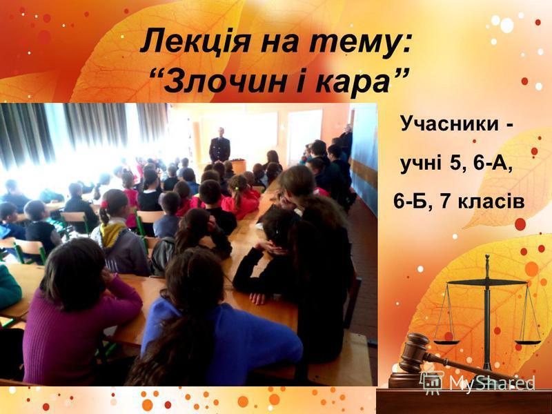Лекція на тему: Злочин і кара Учасники - учні 5, 6-А, 6-Б, 7 класів