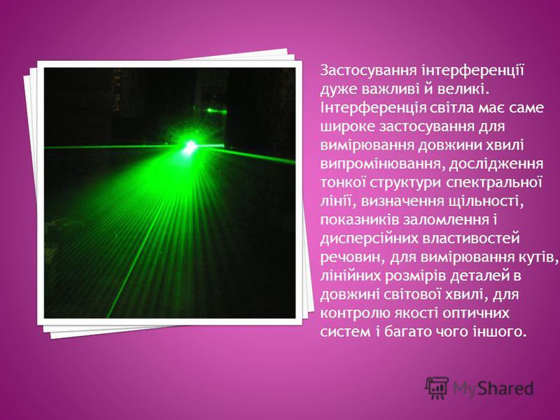 Застосування інтерференції дуже важливі й великі. Інтерференція світла має саме широке застосування для вимірювання довжини хвилі випромінювання, дослідження тонкої структури спектральної лінії, визначення щільності, показників заломлення і дисперсій