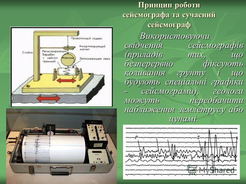 Принцип роботи сейсмографа та сучасний сейсмограф Використовуючи свідчення сейсмографів (приладів тих, що безперервно фіксують коливання грунту і що будують спеціальні графіки - сейсмограми), геологи можуть передбачити наближення землетрусу або цунам