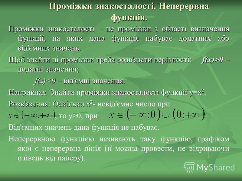 Проміжки знакосталості. Неперервна функція. Проміжки знакосталості – це проміжки з області визначення функції, на яких дана функція набуває додатних або від'ємних значень. Щоб знайти ці проміжки треба розв'язати нерівності: f(x)>0 – додатні значення;
