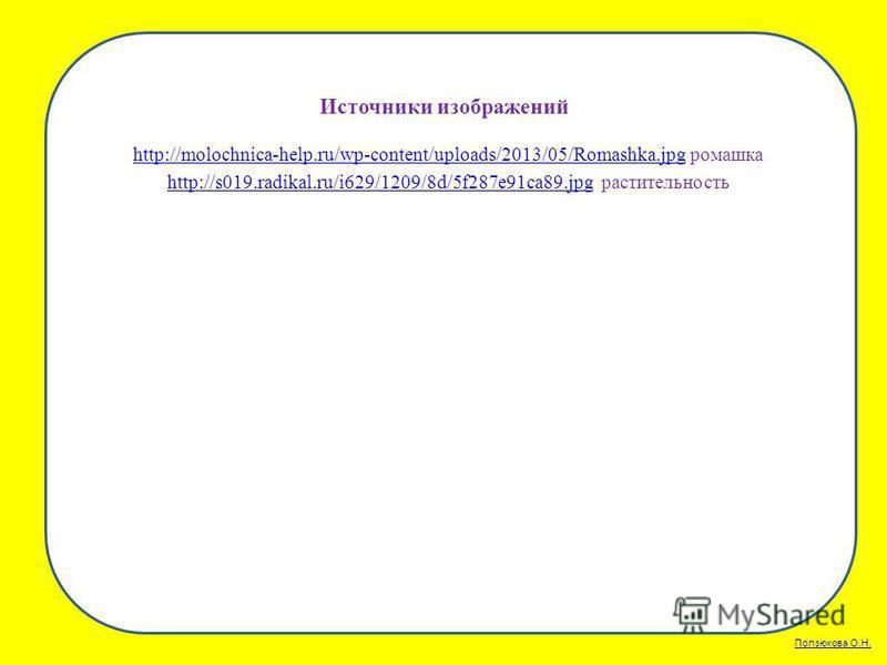 Ползюкова О.Н. Источники изображений http://molochnica-help.ru/wp-content/uploads/2013/05/Romashka.jpghttp://molochnica-help.ru/wp-content/uploads/2013/05/Romashka.jpg ромашка http://s019.radikal.ru/i629/1209/8d/5f287e91ca89.jpghttp://s019.radikal.ru