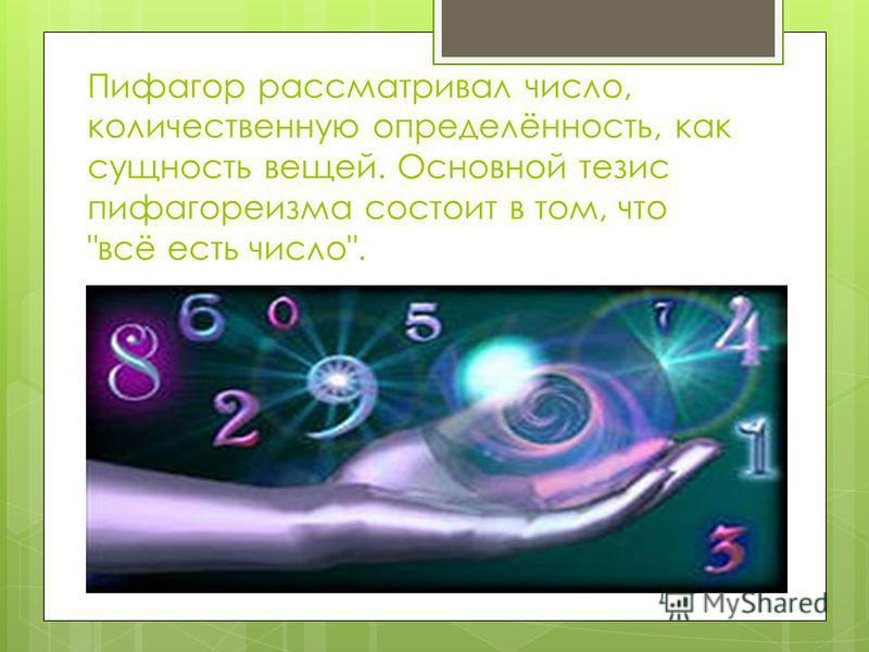 Пифагор рассматривал число, количественную определённость, как сущность вещей. Основной тезис пифагореизма состоит в том, что всё есть число.