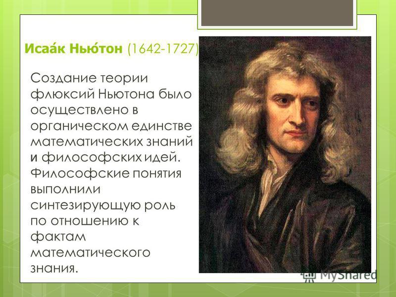 Исаак Ньютон (1642-1727) Создание теории флюксий Ньютона было осуществлено в органическом единстве математических знаний и философских идей. Философские понятия выполнили синтезирующую роль по отношению к фактам математического знания.