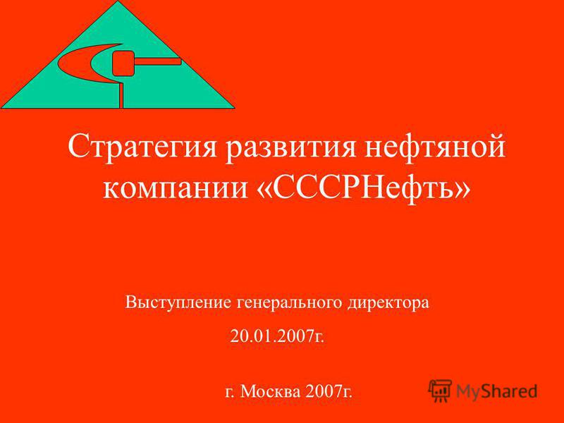 Стратегия развития нефтяной компании «СССРНефть» Выступление генерального директора 20.01.2007 г. г. Москва 2007 г.