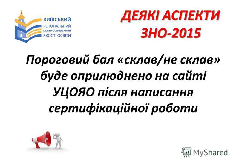 ДЕЯКІ АСПЕКТИ ЗНО-2015 Пороговий бал «склав/не склав» буде оприлюднено на сайті УЦОЯО після написання сертифікаційної роботи