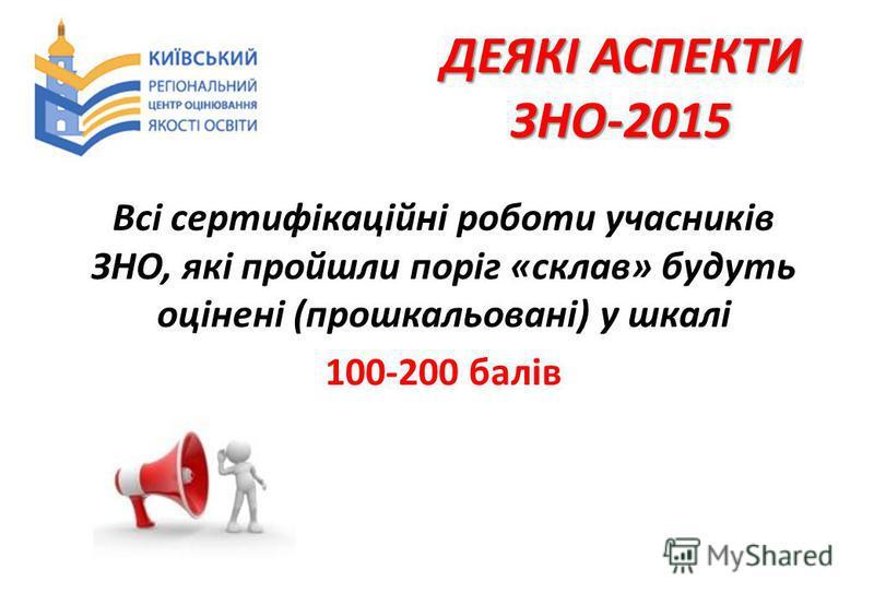 ДЕЯКІ АСПЕКТИ ЗНО-2015 Всі сертифікаційні роботи учасників ЗНО, які пройшли поріг «склав» будуть оцінені (прошкальовані) у шкалі 100-200 балів