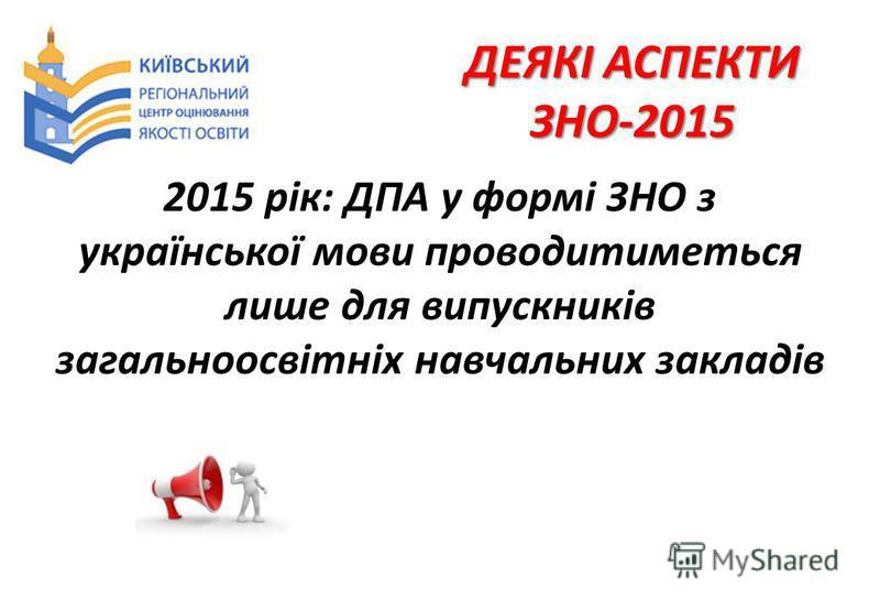 ДЕЯКІ АСПЕКТИ ЗНО-2015 2015 рік: ДПА у формі ЗНО з української мови проводитиметься лише для випускників загальноосвітніх навчальних закладів