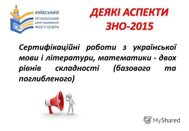 ДЕЯКІ АСПЕКТИ ЗНО-2015 Сертифікаційні роботи з української мови і літератури, математики - двох рівнів складності (базового та поглибленого)