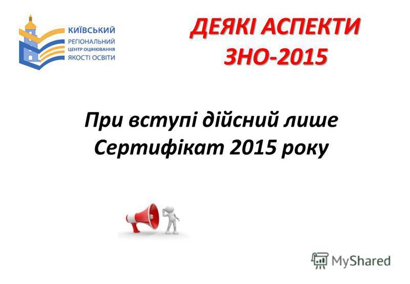 ДЕЯКІ АСПЕКТИ ЗНО-2015 При вступі дійсний лише Сертифікат 2015 року