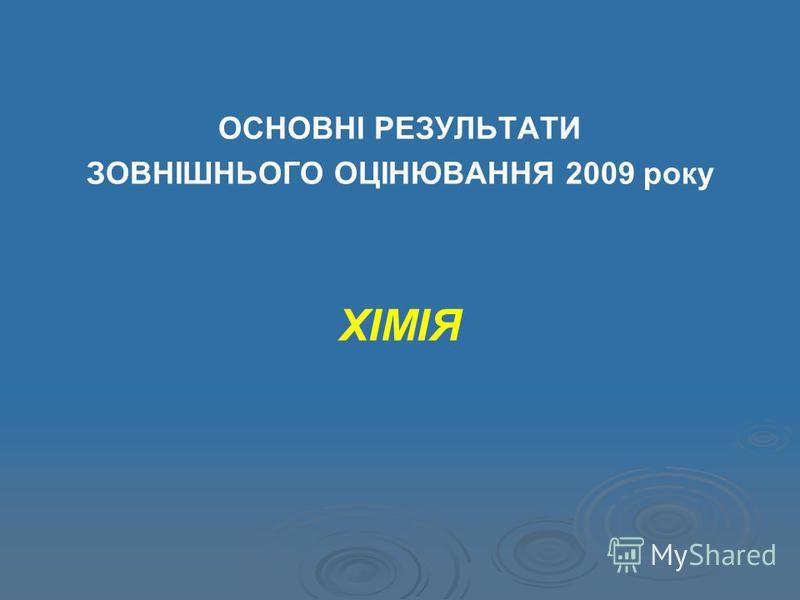 ОСНОВНІ РЕЗУЛЬТАТИ ЗОВНІШНЬОГО ОЦІНЮВАННЯ 2009 року ХІМІЯ