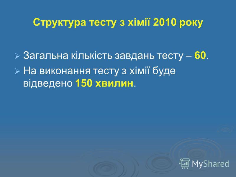 Структура тесту з хімії 2010 року Загальна кількість завдань тесту – 60. На виконання тесту з хімії буде відведено 150 хвилин.