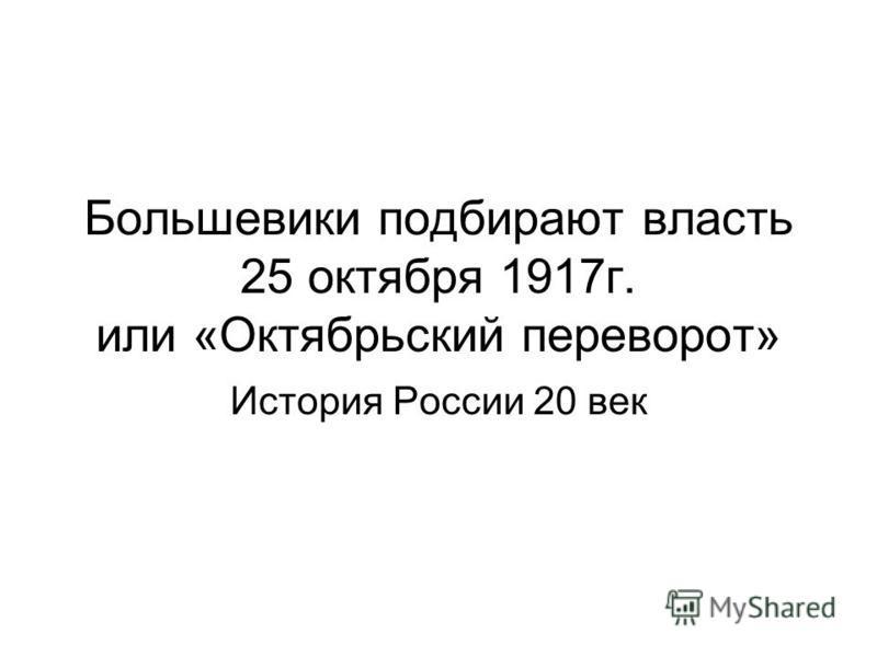Большевики подбирают власть 25 октября 1917 г. или «Октябрьский переворот» История России 20 век