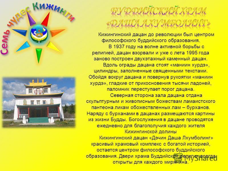 Кижингинский дацан до революции был центром философского буддийского образования. В 1937 году на волне активной борьбы с религией, дацан взорвали и уже с лета 1995 года заново построен двухэтажный каменный дацан. Вдоль ограды дацана стоят «манин хурд