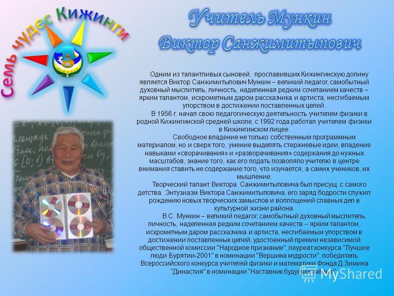 Одним из талантливых сыновей, прославивших Кижингинскую долину является Виктор Санжимитыпович Мункин – великий педагог, самобытный духовный мыслитель, личность, наделенная редким сочетанием качеств – ярким талантом, искрометным даром рассказчика и ар