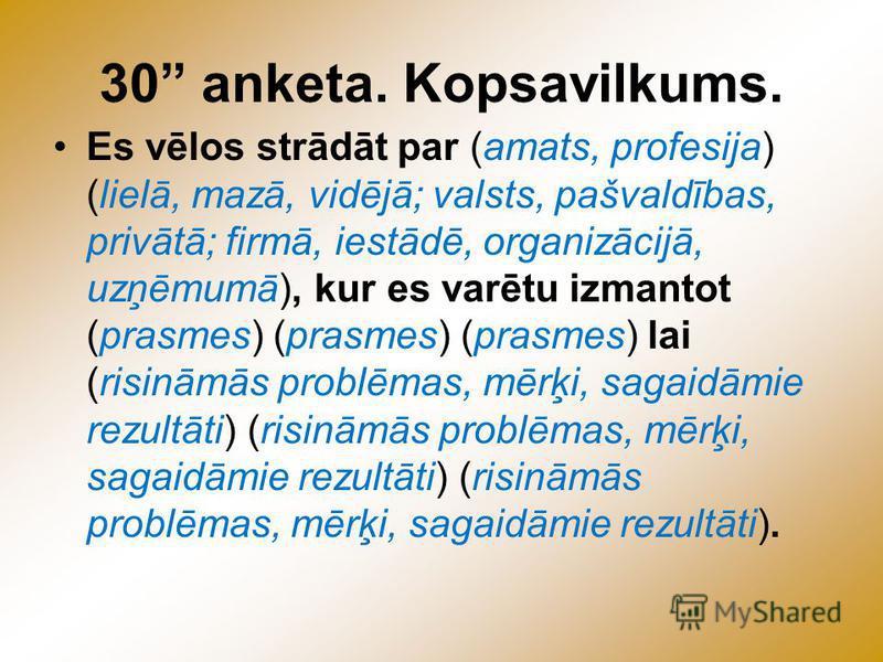 30 anketa. Kopsavilkums. Es vēlos strādāt par (amats, profesija) (lielā, mazā, vidējā; valsts, pašvaldības, privātā; firmā, iestādē, organizācijā, uzņēmumā), kur es varētu izmantot (prasmes) (prasmes) (prasmes) lai (risināmās problēmas, mērķi, sagaid