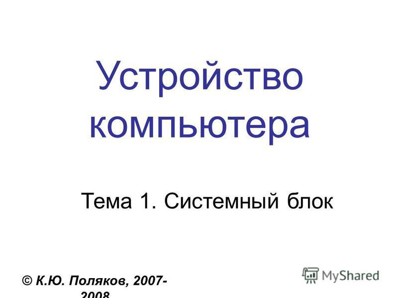 Устройство компьютера © К.Ю. Поляков, 2007- 2008 Тема 1. Системный блок