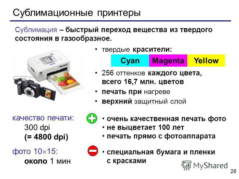 26 Сублимационные принтеры качество печати: 300 dpi (= 4800 dpi) фото 10 15: около 1 мин твердые красители: 256 оттенков каждого цвета, всего 16,7 млн. цветов печать при нагреве верхний защитный слой CyanMagentaYellow Сублимация – быстрый переход вещ