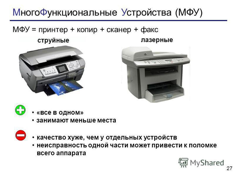 27 Много Функциональные Устройства (МФУ) МФУ = принтер + копир + сканер + факс струйные лазерные «все в одном» занимают меньше места качество хуже, чем у отдельных устройств неисправность одной части может привести к поломке всего аппарата