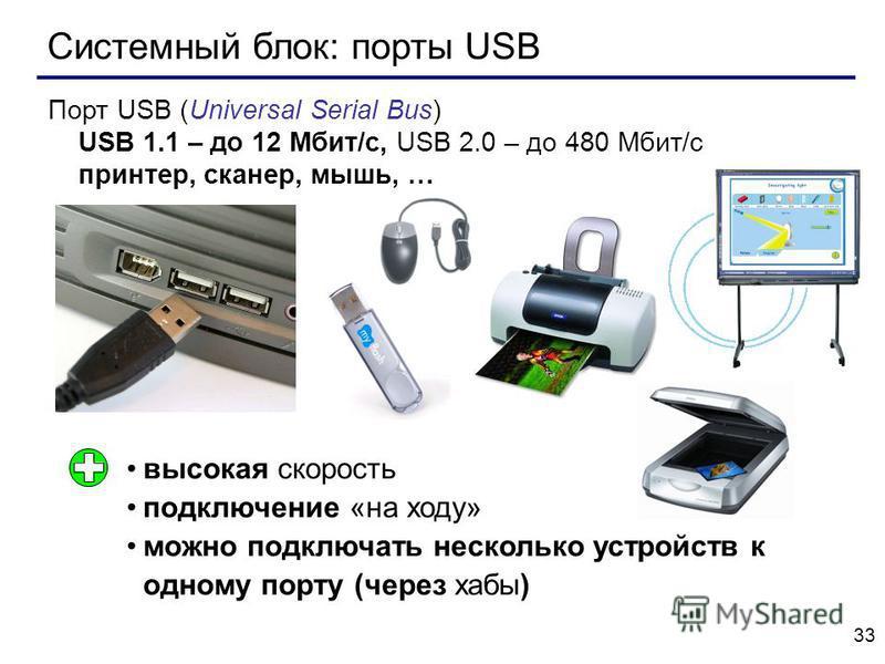 33 Системный блок: порты USB Порт USB (Universal Serial Bus) USB 1.1 – до 12 Мбит/c, USB 2.0 – до 480 Мбит/c принтер, сканер, мышь, … высокая скорость подключение «на ходу» можно подключать несколько устройств к одному порту (через хабы)
