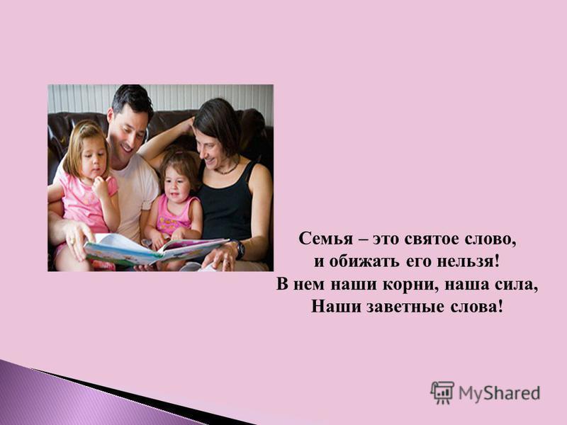 Семья – это святое слово, и обижать его нельзя! В нем наши корни, наша сила, Наши заветные слова!