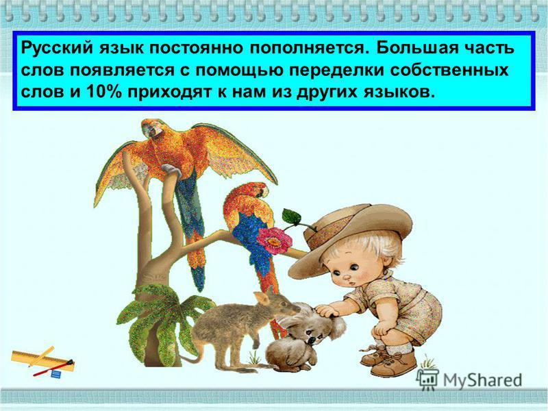 Русский язык постоянно пополняется. Большая часть слов появляется с помощью переделки собственных слов и 10% приходят к нам из других языков.