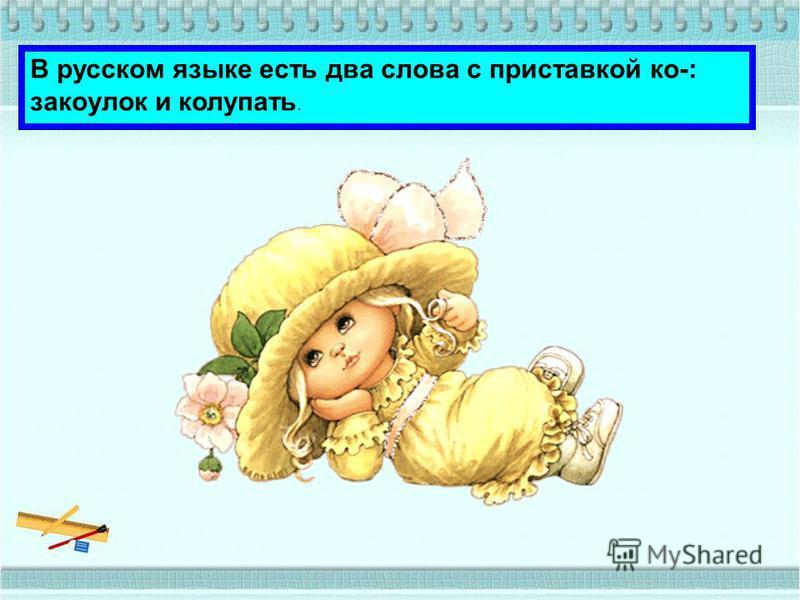 В русском языке есть два слова с приставкой ко-: закоулок и колупать.
