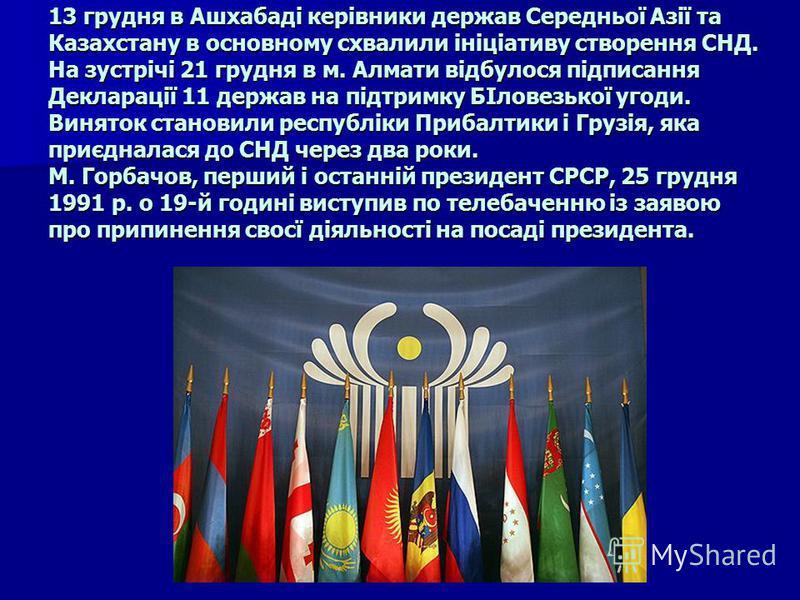 13 грудня в Ашхабаді керівники держав Середньої Азії та Казахстану в основному схвалили ініціативу створення СНД. На зустрічі 21 грудня в м. Алмати відбулося підписання Декларації 11 держав на підтримку БІловезької угоди. Виняток становили республіки