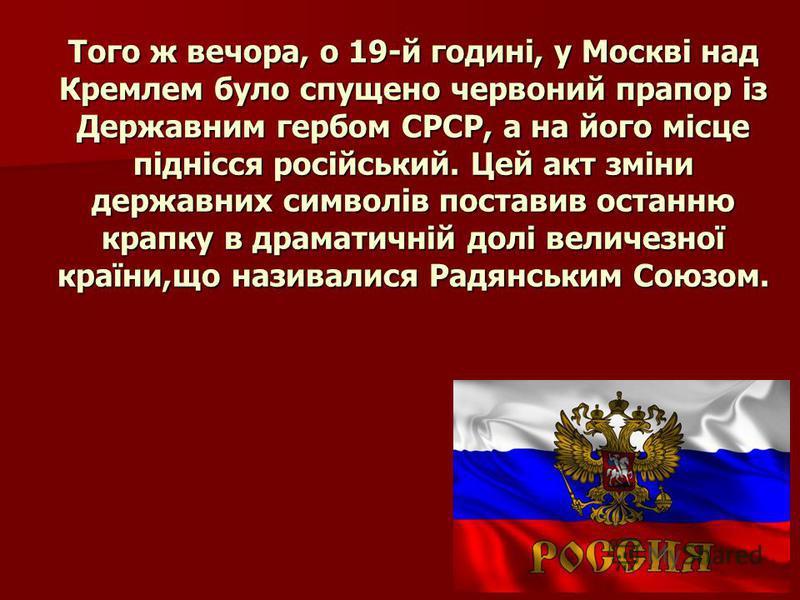 Того ж вечора, о 19-й годині, у Москві над Кремлем було спущено червоний прапор із Державним гербом СРСР, а на його місце піднісся російський. Цей акт зміни державних символів поставив останню крапку в драматичній долі величезної країни,що називалися