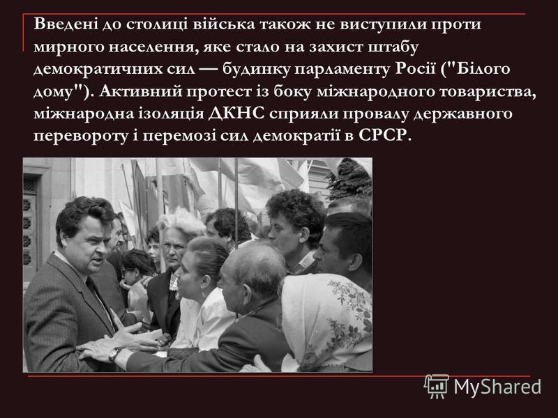 Введені до столиці війська також не виступили проти мирного населення, яке стало на захист штабу демократичних сил будинку парламенту Росії (
