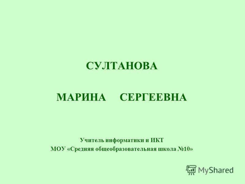 СУЛТАНОВА МАРИНА СЕРГЕЕВНА Учитель информатики и ИКТ МОУ «Средняя общеобразовательная школа 10»