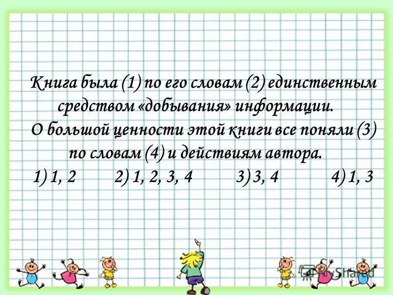 Книга была (1) по его словам (2) единственным средством «добывания» информации. О большой ценности этой книги все поняли (3) по словам (4) и действиям автора. 1) 1, 2 2) 1, 2, 3, 4 3) 3, 4 4) 1, 3