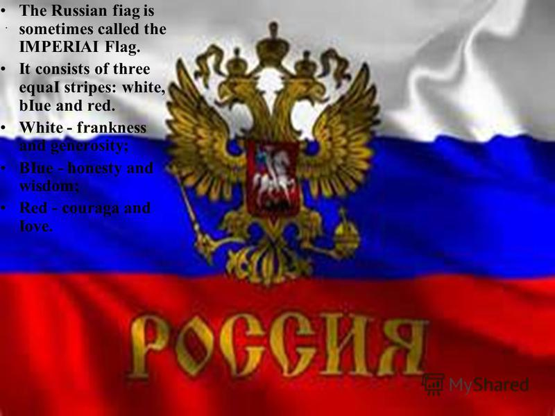 . The Russian fiag is sometimes called the IMPERIAI Flag. It consists of three equaI stripes: white, bIue and red. White - frankness and generosity; BIue - honesty and wisdom; Red - couraga and Iove.