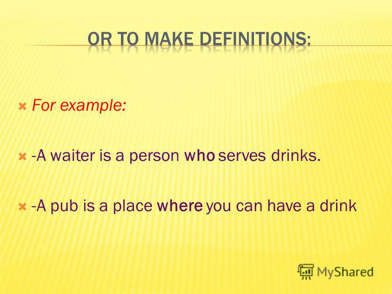 For example: -A waiter is a person who serves drinks. -A pub is a place where you can have a drink