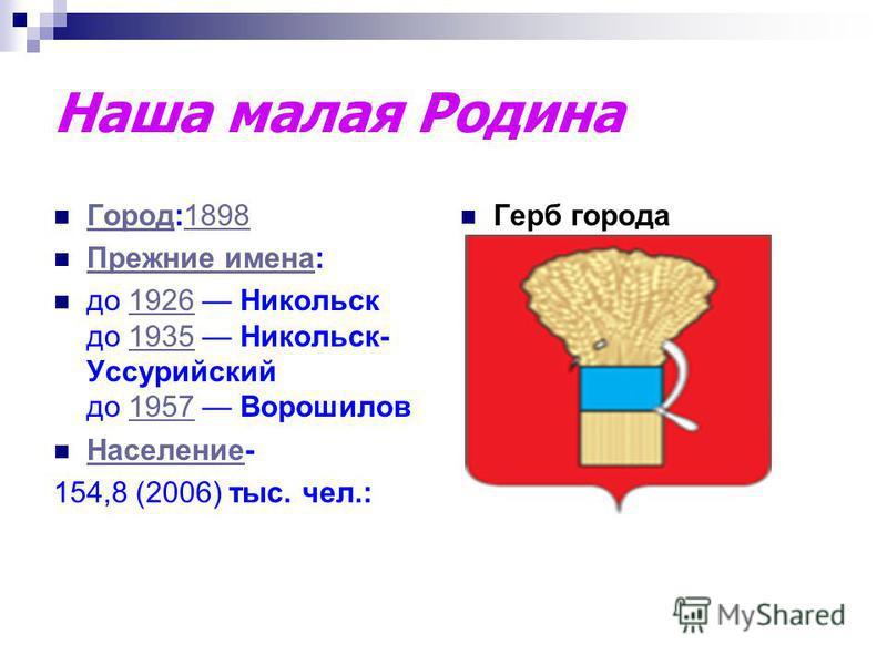 Наша малая Родина Город:1898 Город 1898 Прежние имена: Прежние имена до 1926 Никольск до 1935 Никольск- Уссурийский до 1957 Ворошилов 192619351957 Население- Население 154,8 (2006) тыс. чел.: Герб города