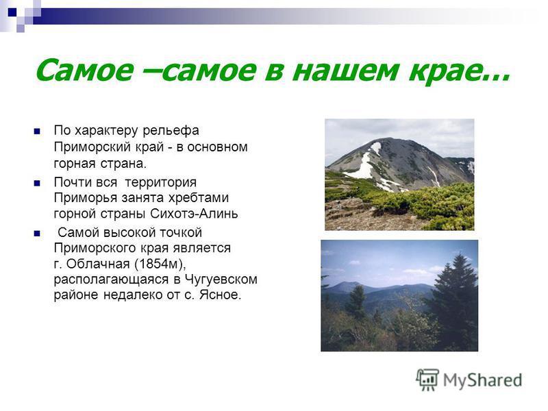 Самое –самое в нашем крае… По характеру рельефа Приморский край - в основном горная страна. Почти вся территория Приморья занята хребтами горной страны Сихотэ-Алинь Самой высокой точкой Приморского края является г. Облачная (1854 м), располагающаяся