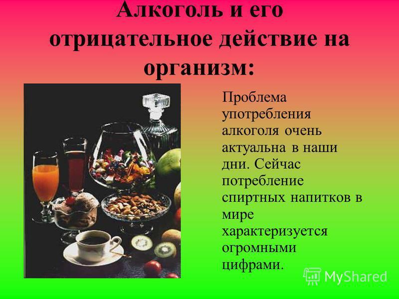 Алкоголь и его отрицательное действие на организм: Проблема употребления алкоголя очень актуальна в наши дни. Сейчас потребление спиртных напитков в мире характеризуется огромными цифрами.