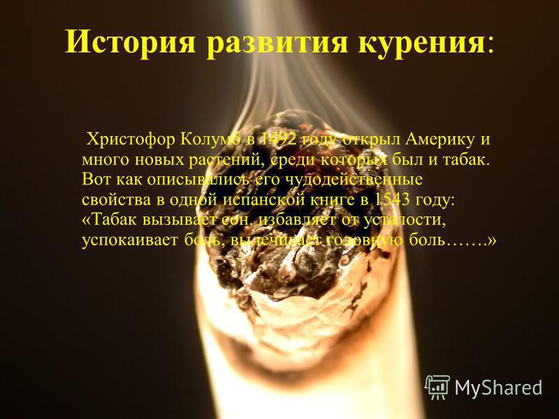 История развития курения: Христофор Колумб в 1492 году открыл Америку и много новых растений, среди которых был и табак. Вот как описывались его чудодейственные свойства в одной испанской книге в 1543 году: «Табак вызывает сон, избавляет от усталости